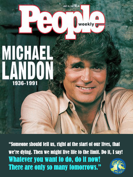 "Someone should tell us, right at the start of our lives, that we're dying. Then we might live life to the limit. Do it! I say. Whatever you want to do, do it now. There are only so many tomorrows."" - Michael Landon. People Magazine."